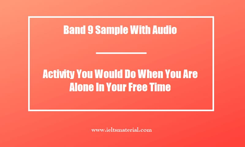 Band 9 Sample With Audio Activity You Would Do When You Are Alone In Your Free Time