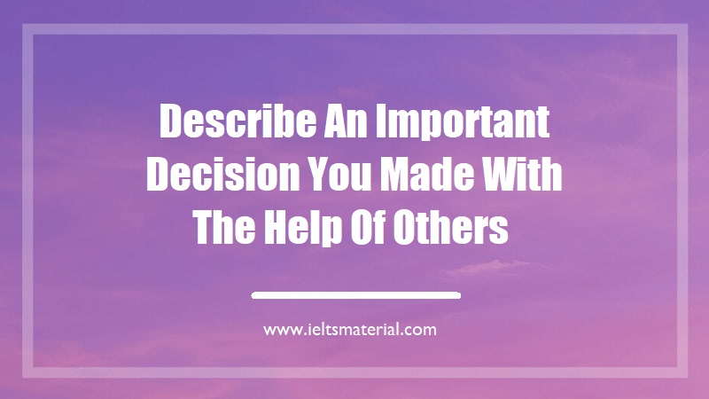 Describe An Important Decision You Made With The Help Of Others