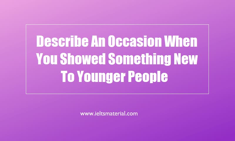 Describe An Occasion When You Showed Something New To Younger People