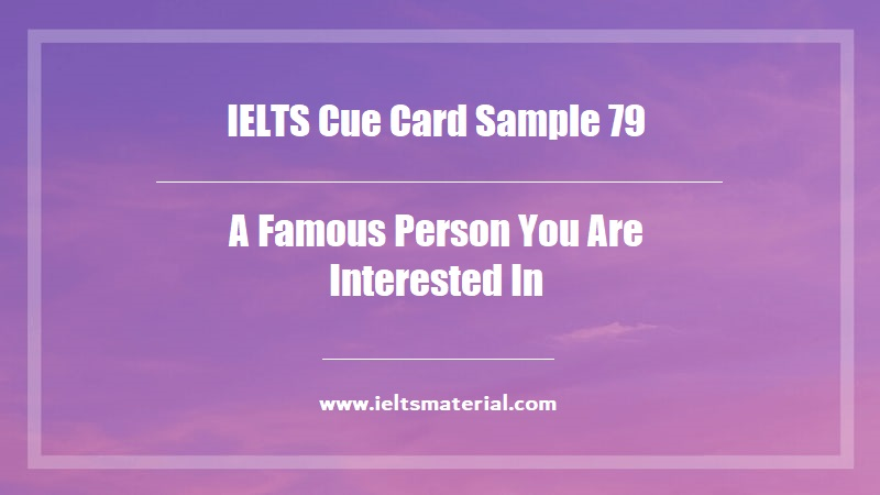 IELTS Cue Card Sample 79 Topic A Famous Person You Are Interested In