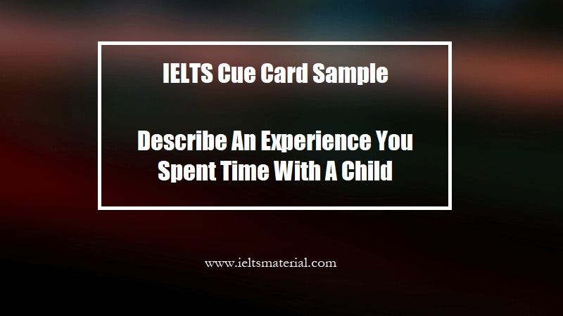 IELTS Cue Card Sample Describe An Experience You Spent Time With A Child
