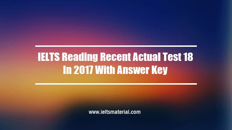 IELTS Reading Recent Actual Test 18 In 2017 With Answer Key