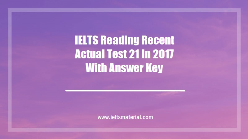 IELTS Reading Recent Actual Test 21 In 2017 With Answer Key