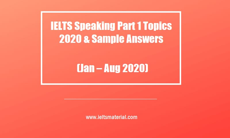 IELTS Speaking Part 1 Topics 2020 (Jan Aug 2020) & Sample Answers