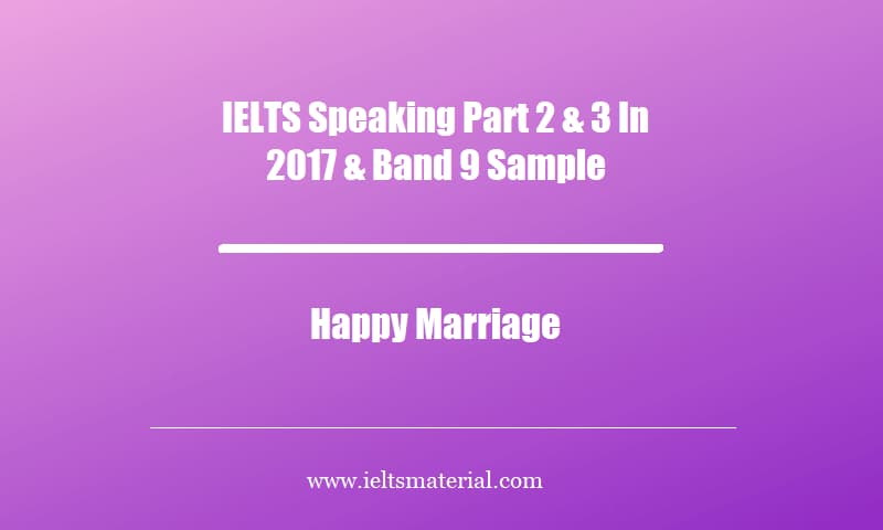 IELTS Speaking Part 2 & 3 In 2017 & Band 9 Sample Topic Happy Marriage