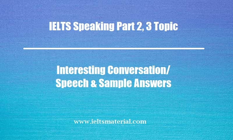 IELTS Speaking Part 2, 3 Topic Interesting Conversation Speech & Sample Answers