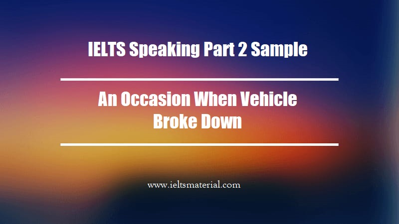 IELTS Speaking Part 2 Sample An Occasion When Vehicle Broke Down