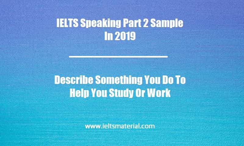 IELTS Speaking Part 2 Sample In 2019 Topic Describe Something You Do To Help You Study Or Work