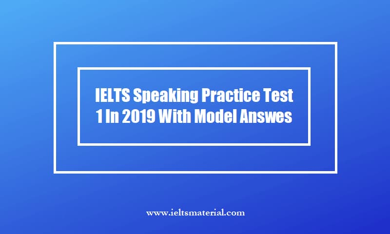 IELTS Speaking Practice Test 1 In 2019 With Model Answes
