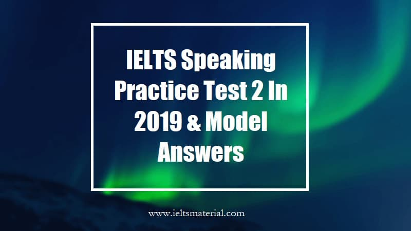 IELTS Speaking Practice Test 2 In 2019 & Model Answers