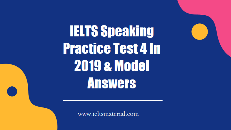 IELTS Speaking Practice Test 4 In 2019 & Model Answers