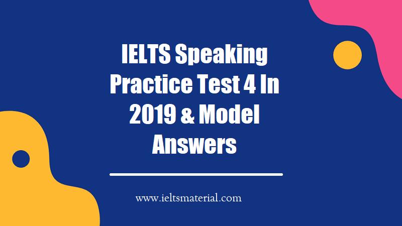 IELTS Speaking Practice Test 4 In 2019 & Model Answers