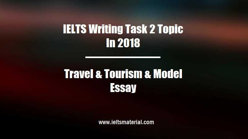 IELTS Writing Task 2 Topic In 2018 Travel & Tourism & Model Essay