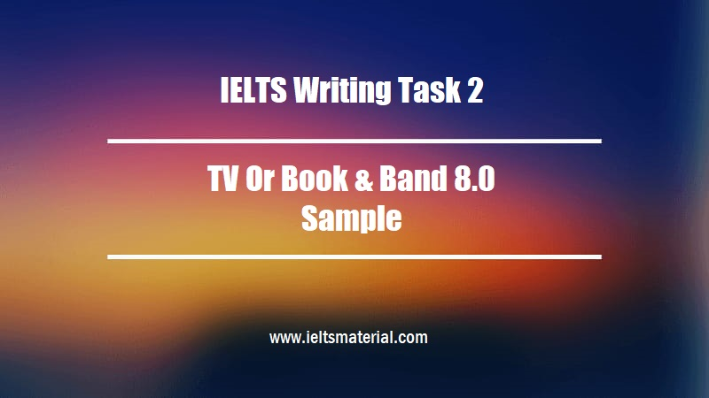 IELTS Writing Task 2 Topic TV Or Book & Band 8.0 Sample