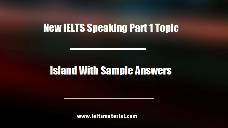 New IELTS Speaking Part 1 Topic Island With Sample Answers