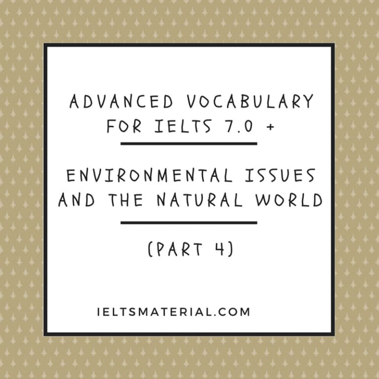 Advanced Vocabulary for IELTS 7.0 +: ENVIRONMENTAL ISSUES AND THE NATURAL WORLD (Part 4)