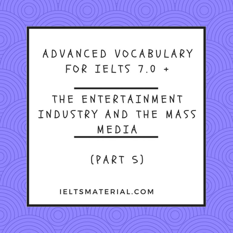Advanced Vocabulary for IELTS 7.0 +: THE ENTERTAINMENT INDUSTRY AND THE MASS MEDIA ( Part 5)