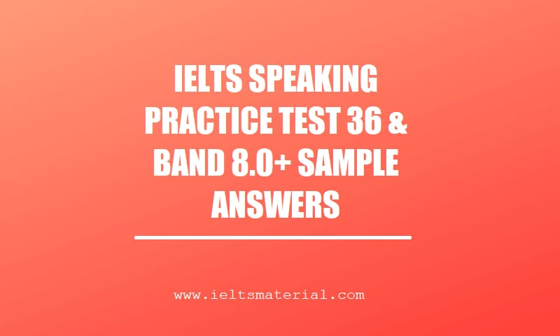 IELTS SPEAKING PRACTICE TEST 36 & BAND 8.0+ SAMPLE ANSWERS