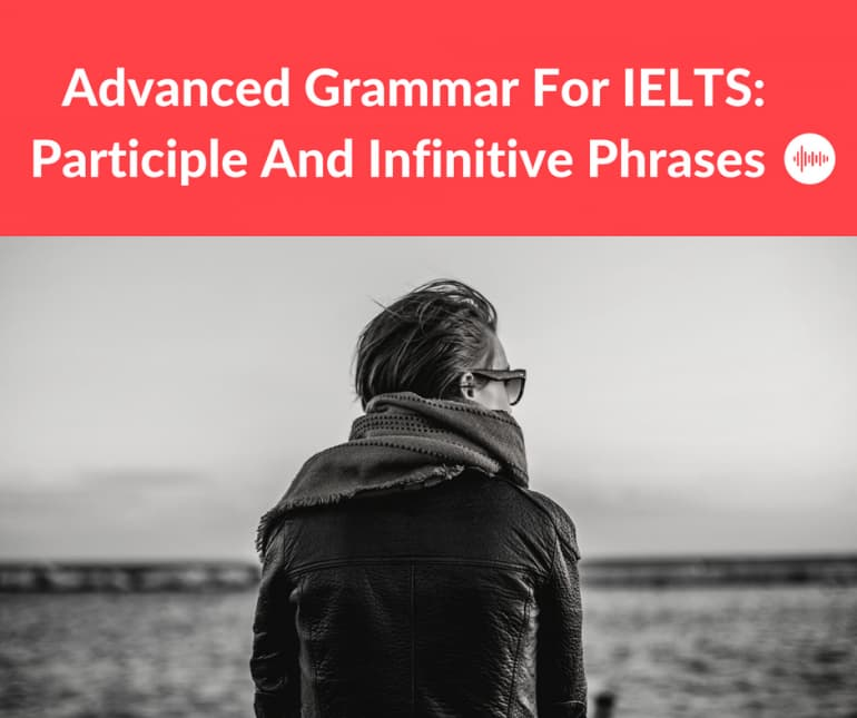 Advanced Grammar for IELTS: Participle and infinitive phrases