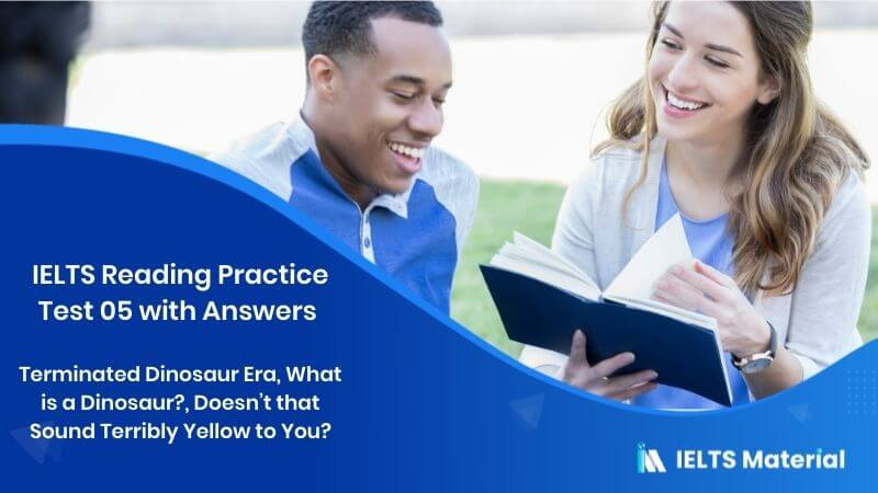 IELTS Reading Practice Test 05 with Answers Topics – Terminated Dinosaur Era, What is a Dinosaur?, Doesn't that Sound Terribly Yellow to You?