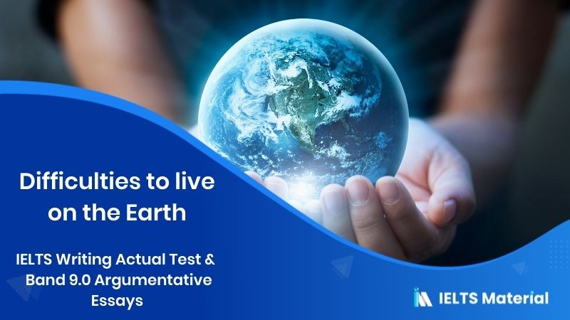IELTS Writing Actual Test in April, 2016 - Band 9.0 Argumentative Essays - topic : difficulties to live on the earth