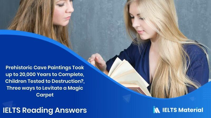 Prehistoric Cave Paintings Took up to 20,000 Years to Complete, Children Tested to Destruction?, Three ways to Levitate a Magic Carpet – IELTS Reading Answers