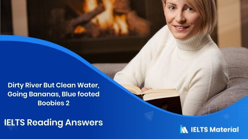 Dirty River But Clean Water, Going Bananas, Blue footed Boobies 2 - IELTS Reading Answers
