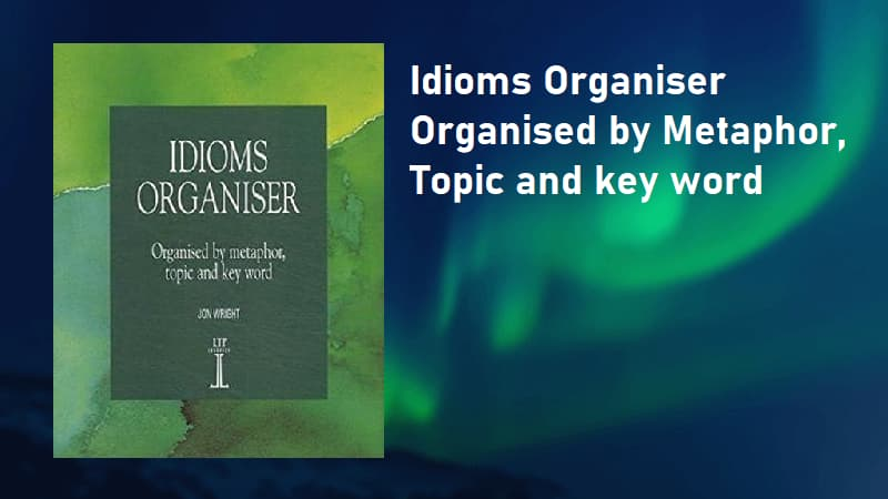 Idioms Organiser: Organised By Metaphor, Topic, And Key Word - Jon Wright