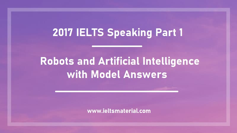 2017 IELTS Speaking Part 1 Topic : Robots and Artificial Intelligence with Model Answers