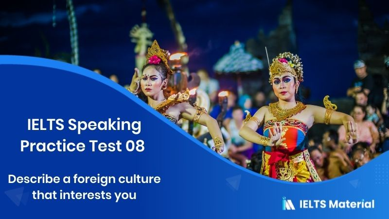IELTS Speaking Practice Test 08 – Topic : Describe a foreign culture that interests you