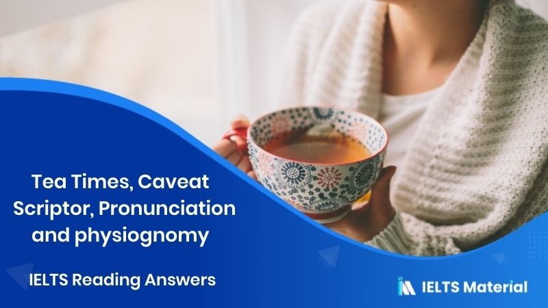 Tea Times, Caveat  Scriptor, Pronunciation and physiognomy - IELTS Reading Answers