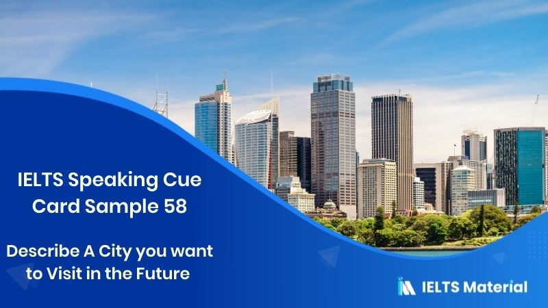 Describe A City you want to Visit in the Future – IELTS Speaking Cue Card Sample 58