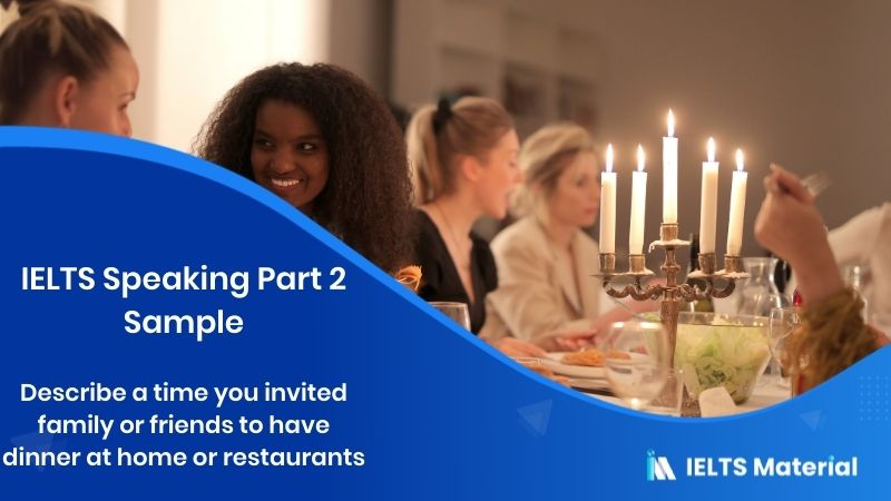 IELTS Speaking Part 2 Sample: Describe A time you invited family or friends to have dinner at home or restaurants
