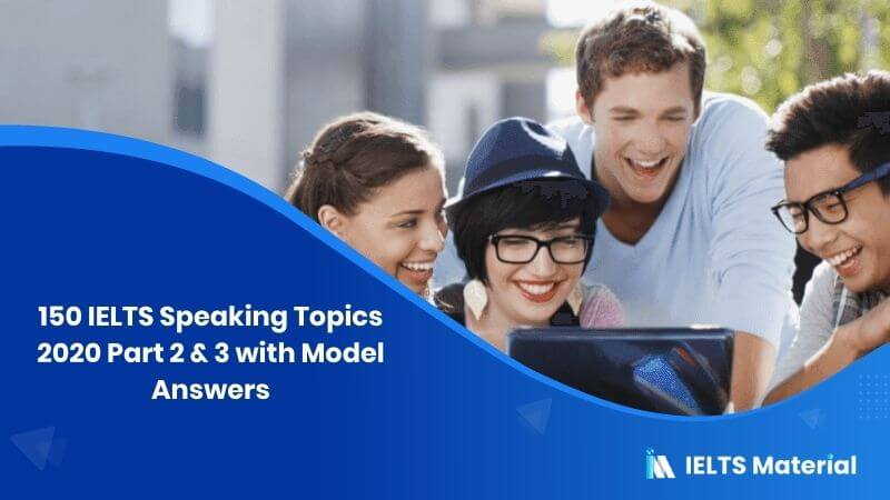 150 IELTS Speaking Topics 2020 Part 2 & 3 with Model Answers