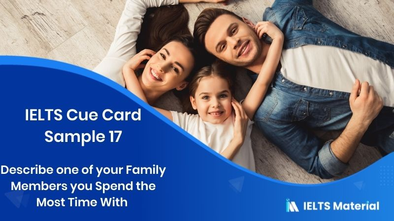 Describe one of your Family Members You Spend The Most Time With - IELTS Cue Card Sample 17