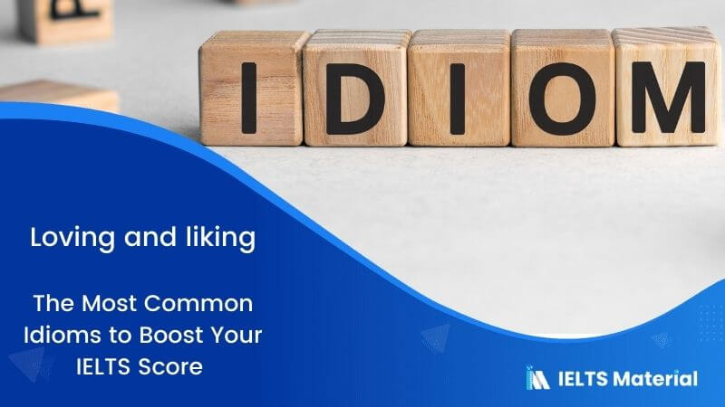 The Most Common Idioms to Boost  Your IELTS Score – Topic:  Loving and liking