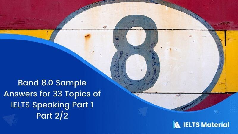 Band 8.0 Sample Answers for 33 Topics of IELTS Speaking Part 1 – Part 2/2