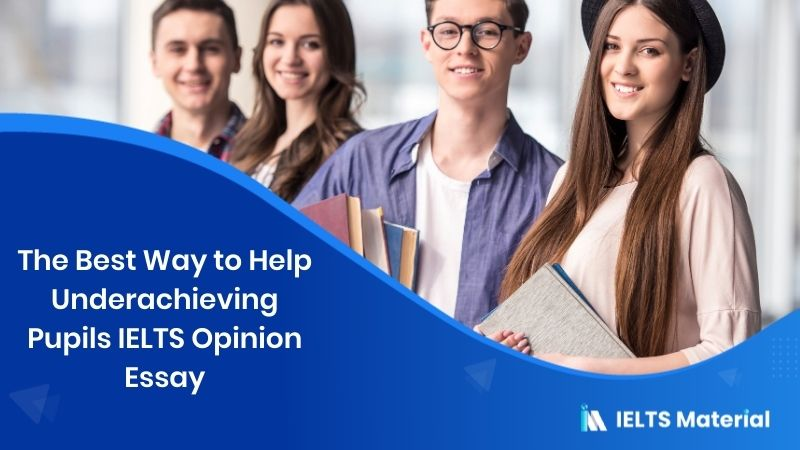 The Best Way to Help Underachieving Pupils IELTS Opinion Essay