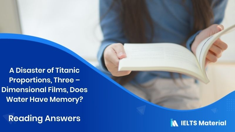 A Disaster of Titanic Proportions, Three - Dimensional Films, Does Water Have Memory? - IELTS Reading Answers