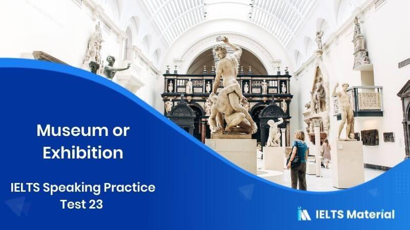 IELTS Speaking Practice Test 23 - Topic : Museum or Exhibition