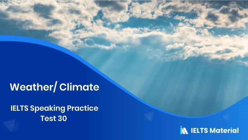 IELTS Speaking Practice Test 30 – Topic : Weather/ Climate