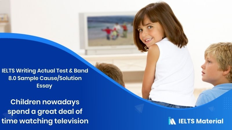 IELTS Writing Actual Test - July 2016 & Band 8.0 Sample Cause/Solution Essay topic: children nowadays spend a great deal of time watching television