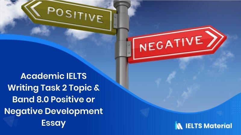 Academic IELTS Writing Task 2 Topic & Band 8.0 Positive or Negative development Essay