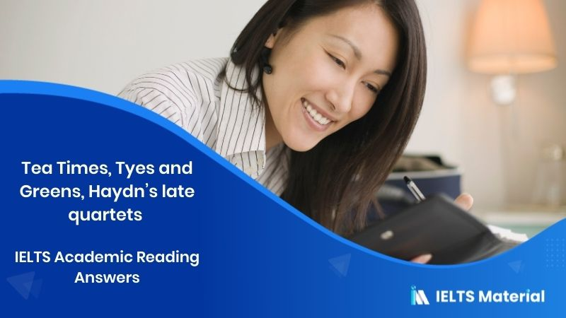 Tea Times, Tyes and Greens, Haydn's late quartets - IELTS Academic Reading Answers