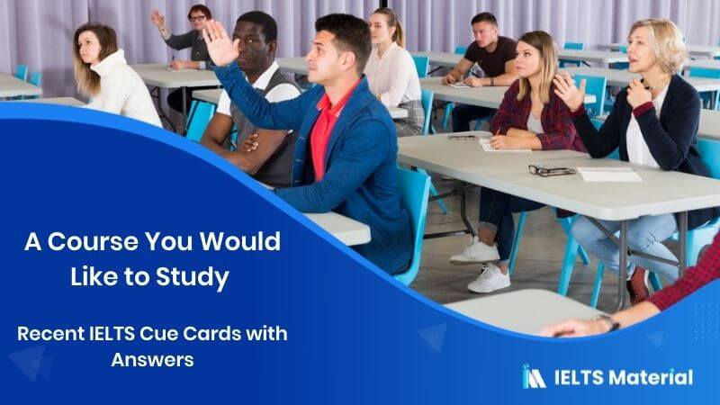 A Course You Would Like to Study - Recent IELTS Cue Cards with Answers