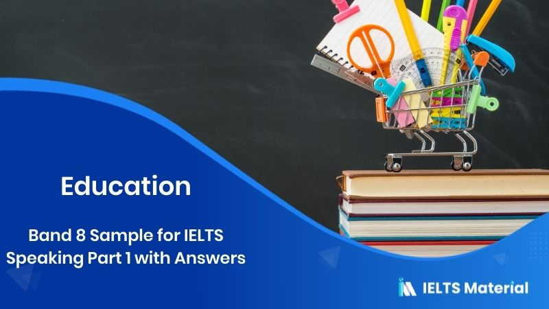 Band 8 Sample for IELTS Speaking Part 1 Topic : Education - with Answers