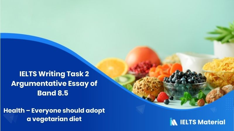 IELTS Writing Task 2 Argumentative Essay of Band 8.5 Topic : Health - everyone should adopt a vegetarian diet