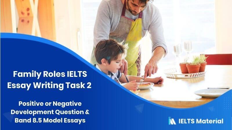 Family Roles IELTS Essay Writing Task 2 : Positive or Negative Development Question & Band 8.5 Model Essays