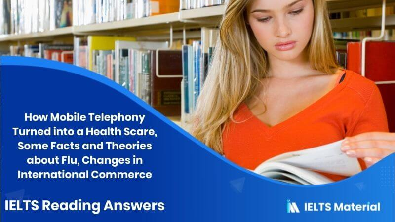 How Mobile Telephony Turned into a Health Scare, Some Facts and Theories about Flu, Changes in International Commerce - IELTS Reading Answers
