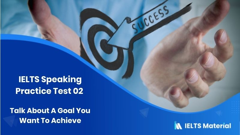 IELTS Speaking Practice Test 02 - Topic : Talk About A Goal You Want To Achieve